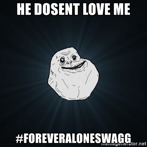 Forever Alone - he dosent love me #foreveraloneswagg