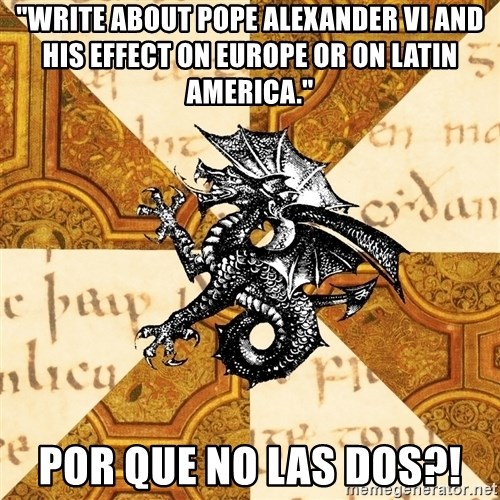 """History Major Heraldic Beast - """"write about pope alexander vi and his effect on europe or on latin america."""" por que no las dos?!"""