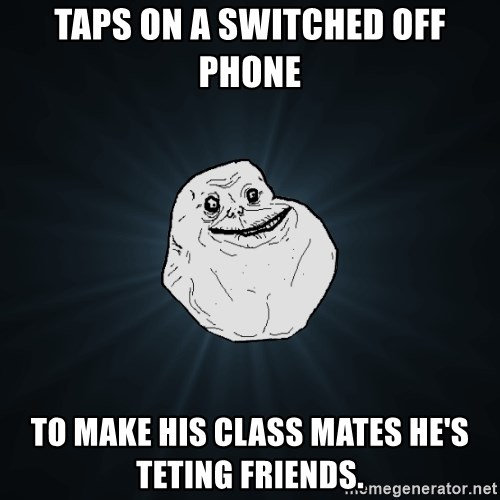 Forever Alone - taps on a switched off phone to make his class mates he's teting friends.