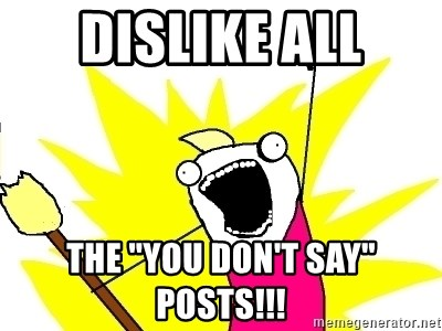 """X ALL THE THINGS - dislike all the """"you don't say"""" posts!!!"""