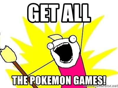 X ALL THE THINGS - GET ALL THE POKEMON GAMES!