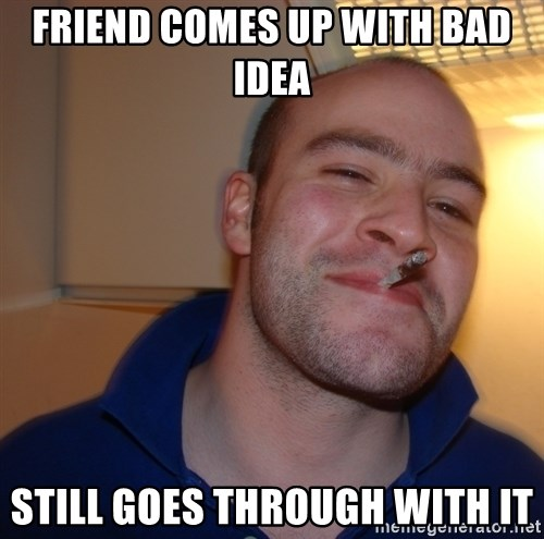 Good Guy Greg - Friend comes up with bad idea still goes through with it
