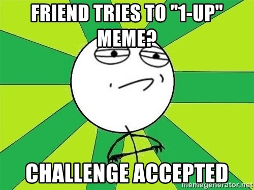 """Challenge Accepted 2 - fRIEND TRIES TO """"1-UP"""" MEME? CHALLENGE ACCEPTED"""