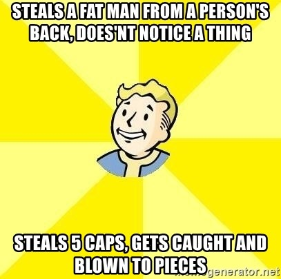 Fallout 3 - Steals a fat man from a person's back, does'nt notice a thing steals 5 caps, gets caught and blown to pieces