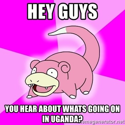 Slowpoke - Hey guys you hear about whats going on in uganda?