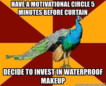 Thespian Peacock - have a motivational circle 5 minutes before curtain decide to invest in waterproof makeup