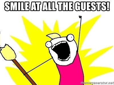 X ALL THE THINGS - smile at all the guests!