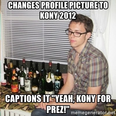 """Morally Superior Ryan - changes profile picture to kony 2012 Captions it """"Yeah, Kony for Prez!"""""""