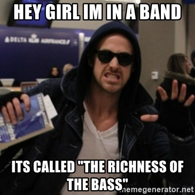 """Manarchist Ryan Gosling - hey girl im in a band its called """"the richness of the bass"""""""
