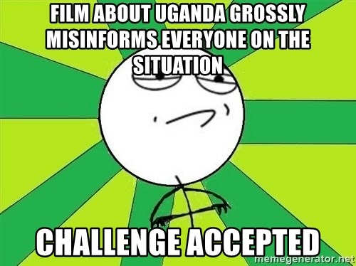 Challenge Accepted 2 - film about uganda grossly misinforms everyone on the situation challenge accepted