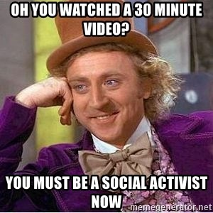 Willy Wonka - Oh you watched a 30 minute video? You must be a social activist now