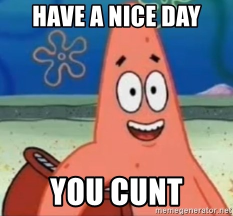 Happily Oblivious Patrick - have a nice day you cunt