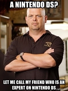 Rick Harrison - A Nintendo ds? let me call my friend who is an expert on nintendo ds