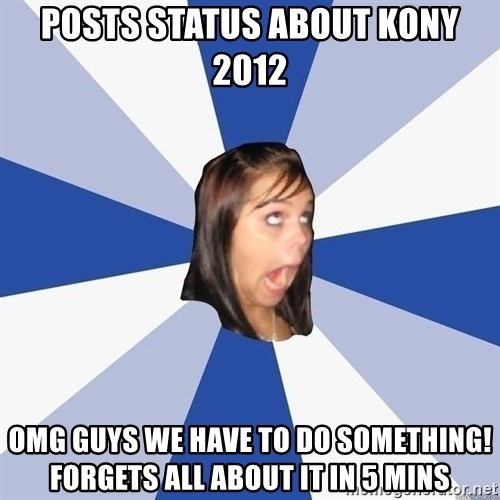 Annoying Facebook Girl - PoSTS STATUS ABOUT kony 2012 omg guys we have to do something! forgets all about it in 5 mins