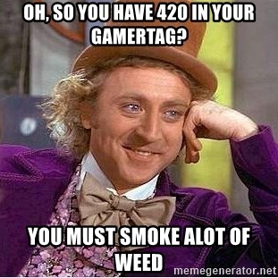 Willy Wonka - oh, so You have 420 in your gamertag? you must smoke alot of weed