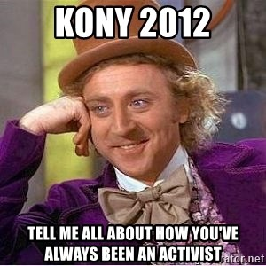 Willy Wonka - Kony 2012 Tell me all about how you've always been an activist