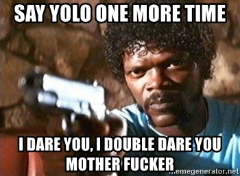 Pulp Fiction - say yolo one more time I dare you, I double dare you mother fucker