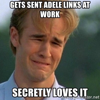 Crying Dawson - Gets sent Adele links at work Secretly Loves it