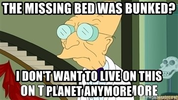 I Dont Want To Live On This Planet Anymore - The missing bed was bunked? I don't want to live on this planet anymore