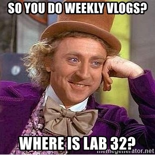 Willy Wonka - So you do weekly vlogs? Where is lab 32?