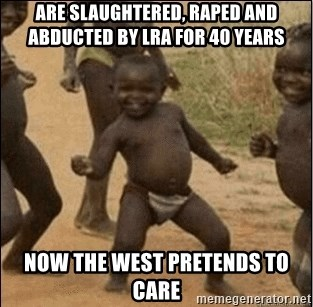 Third World Success - are slaughtered, raped and abducted by LRA for 40 years Now the west pretends to care