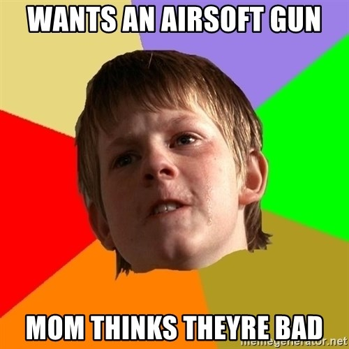 Angry School Boy - wants an airsoft gun mom thinks theyre bad