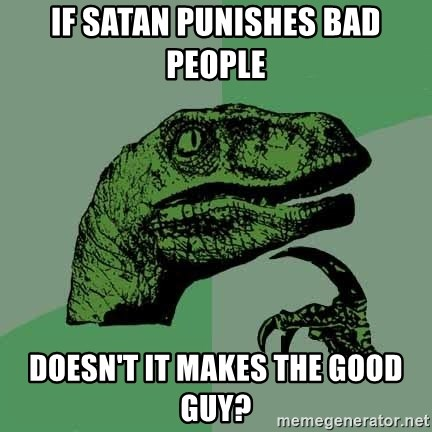 Raptor - if satan punishes bad people doesn't it makes the good guy?