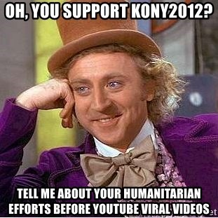 Willy Wonka - Oh, you support kony2012? tell me about your humanitarian efforts before youtube viral videos
