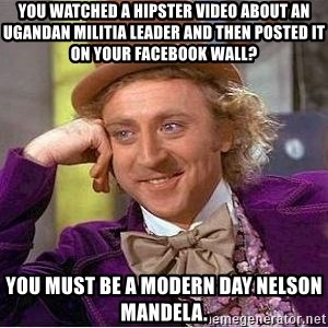 Willy Wonka - You watched a hipster video about an Ugandan militia leader and then posted it on your Facebook wall? You must be a modern day Nelson Mandela.