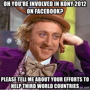 Willy Wonka - Oh you're involved in kony 2012 on facebook? please tell me about your efforts to help third world countries