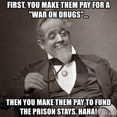 """1889 [10] guy - First, you make them pay for a """"war on drugs""""... Then you make them pay to fund the prison stays, haha!"""