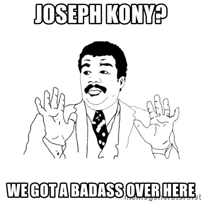 we got a badass over here - joseph kony? we got a badass over here
