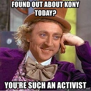 Willy Wonka - Found out about kony today? you're such an activist