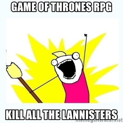 All the things - Game of thrones RPG kill all the Lannisters