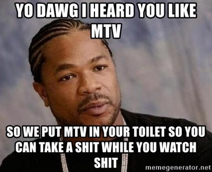 Yo Dawg - YO DAWG I heard you like MTV So we put MTV in your toilet so you can take a shit while you watch shit
