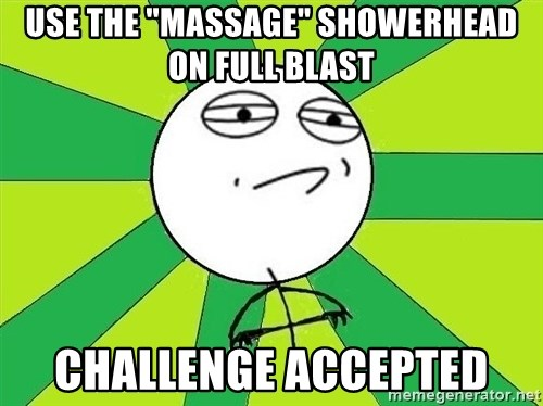 """Challenge Accepted 2 - use the """"massage"""" showerhead on full blast challenge accepted"""