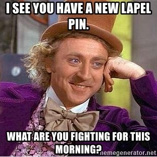 Willy Wonka - I see you have a new lapel pin. what are you fighting for this morning?