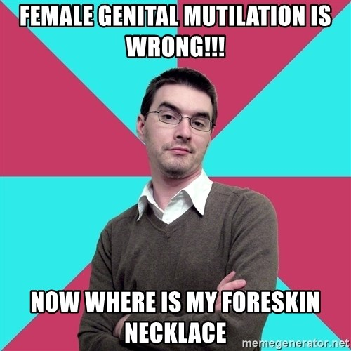 Privilege Denying Dude - Female genital mutilation is wrong!!! now where is my foreskin necklace