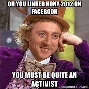 Willy Wonka - Oh you linked kony 2012 on facebook You must be quite an activist