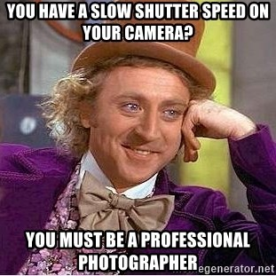 Willy Wonka - You have a slow shutter speed on your camera? You must be a professional photographer