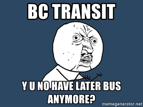 Y U No - BC Transit Y u no have later bus anymore?
