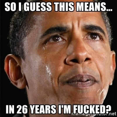Obama Crying - so i guess this means... in 26 years i'm fucked?