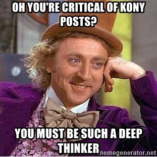 Willy Wonka - Oh you're critical of kony posts? You must be such a deep thinker
