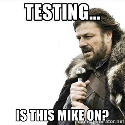Prepare yourself - Testing... Is this mike on?