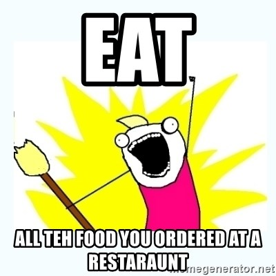 All the things - EAT ALL TEH FOOD YOU ORDERED AT A RESTARAUNT