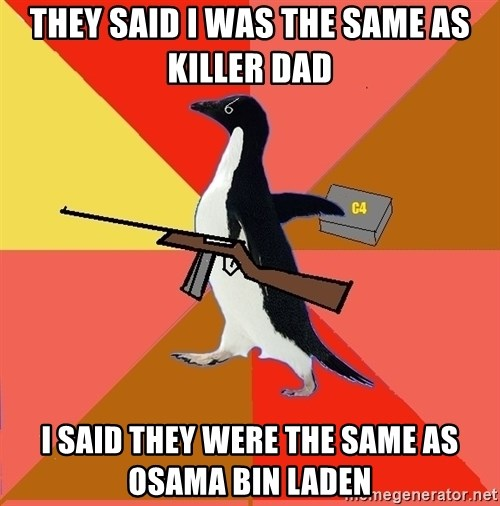 Socially Fed Up Penguin - they said i was the same as killer dad i said they were the same as osama bin laden