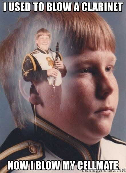 PTSD Clarinet Boy - i used to blow a clarinet now i blow my cellmate
