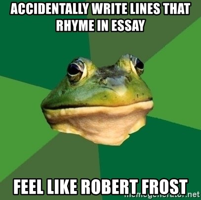 Foul Bachelor Frog - accidentally write lines that rhyme in essay feel like robert frost