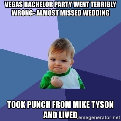 Success Kid - vegas bachelor party went terribly wrong- almost missed wedding took punch from mike tyson and lived