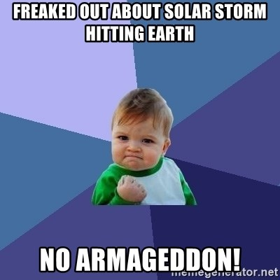 Success Kid - freaked out about solar storm hitting earth no armageddon!